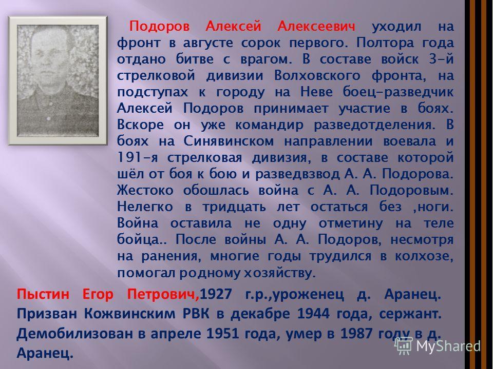 Пыстин Егор Петрович,1927 г.р.,уроженец д. Аранец. Призван Кожвинским РВК в декабре 1944 года, сержант. Демобилизован в апреле 1951 года, умер в 1987 году в д. Аранец. Подоров Алексей Алексеевич уходил на фронт в августе сорок первого. Полтора года о