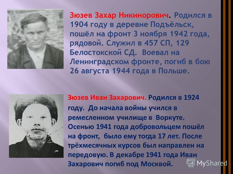 Зюзев Иван Захарович. Родился в 1924 году. До начала войны учился в ремесленном училище в Воркуте. Осенью 1941 года добровольцем пошёл на фронт, было ему тогда 17 лет. После трёхмесячных курсов был направлен на передовую. В декабре 1941 года Иван Зах