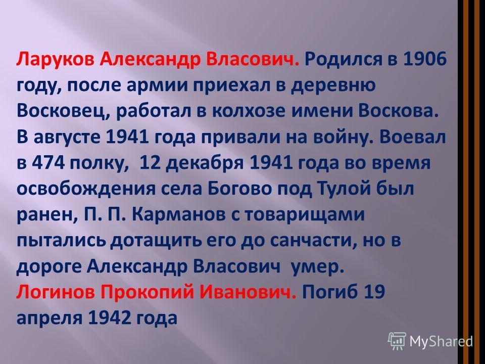 Ларуков Александр Власович. Родился в 1906 году, после армии приехал в деревню Восковец, работал в колхозе имени Воскова. В августе 1941 года привали на войну. Воевал в 474 полку, 12 декабря 1941 года во время освобождения села Богово под Тулой был р