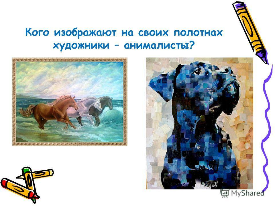 Кого изображают на своих полотнах художники – анималисты?