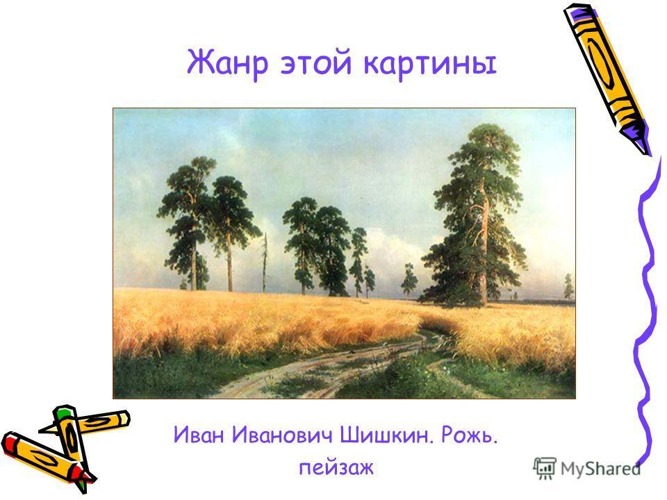 Жанр этой картины Иван Иванович Шишкин. Рожь. пейзаж