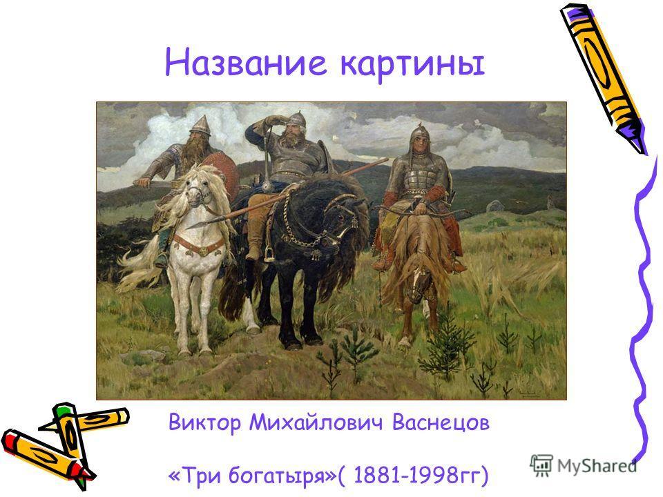 Название картины Виктор Михайлович Васнецов «Три богатыря»( 1881-1998гг)