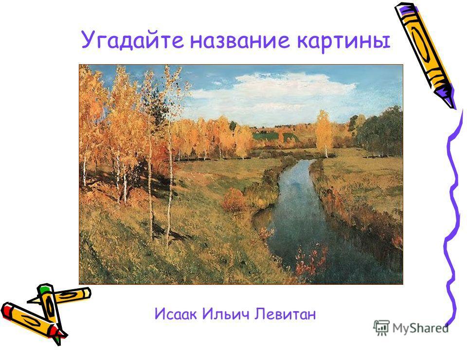 Угадайте название картины Исаак Ильич Левитан