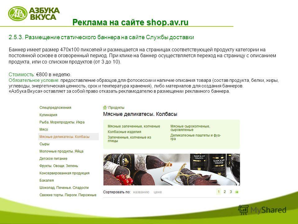 Реклама на сайте shop.av.ru 2.5.3. Размещение статического баннера на сайте Службы доставки Баннер имеет размер 470x100 пикселей и размещается на страницах соответствующей продукту категории на постоянной основе в оговоренный период. При клике на бан