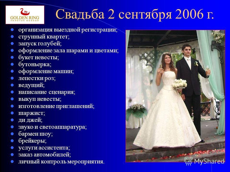 Свадьба 2 сентября 2006 г. организация выездной регистрации; струнный квартет; запуск голубей; оформление зала шарами и цветами; букет невесты; бутоньерка; оформление машин; лепестки роз; ведущий; написание сценария; выкуп невесты; изготовление пригл