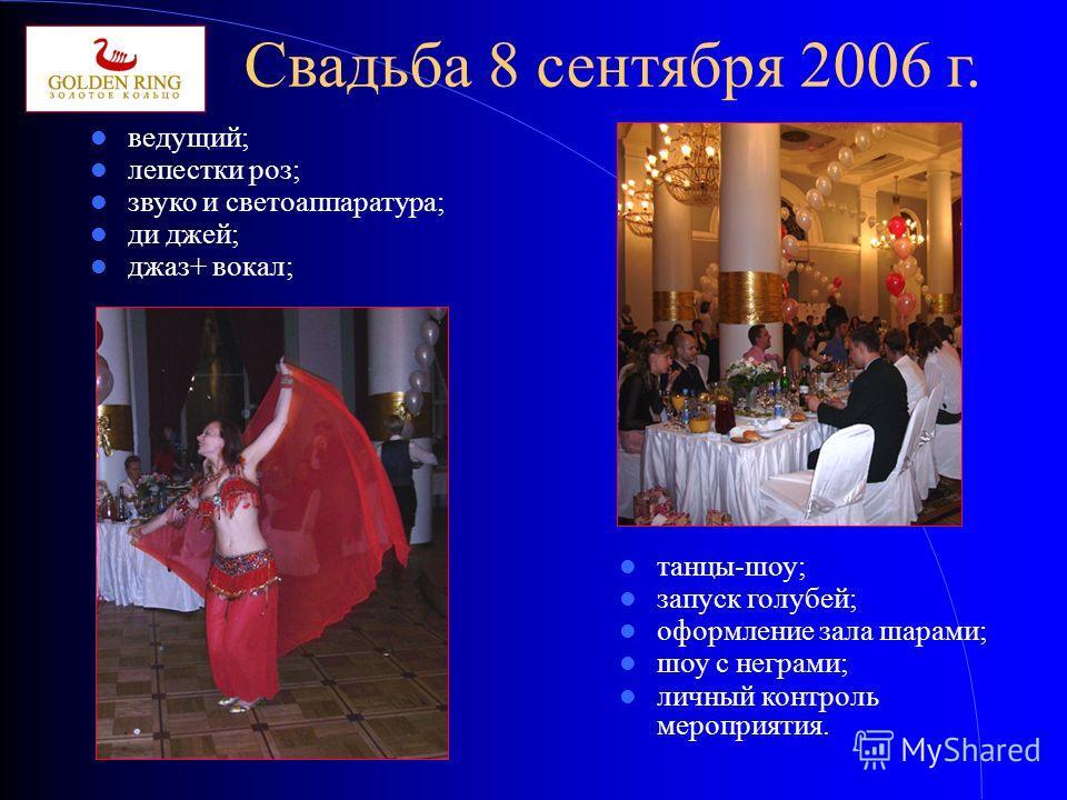 Свадьба 8 сентября 2006 г. ведущий; лепестки роз; звуко и светоаппаратура; ди джей; джаз+ вокал; танцы-шоу; запуск голубей; оформление зала шарами; шоу с неграми; личный контроль мероприятия.