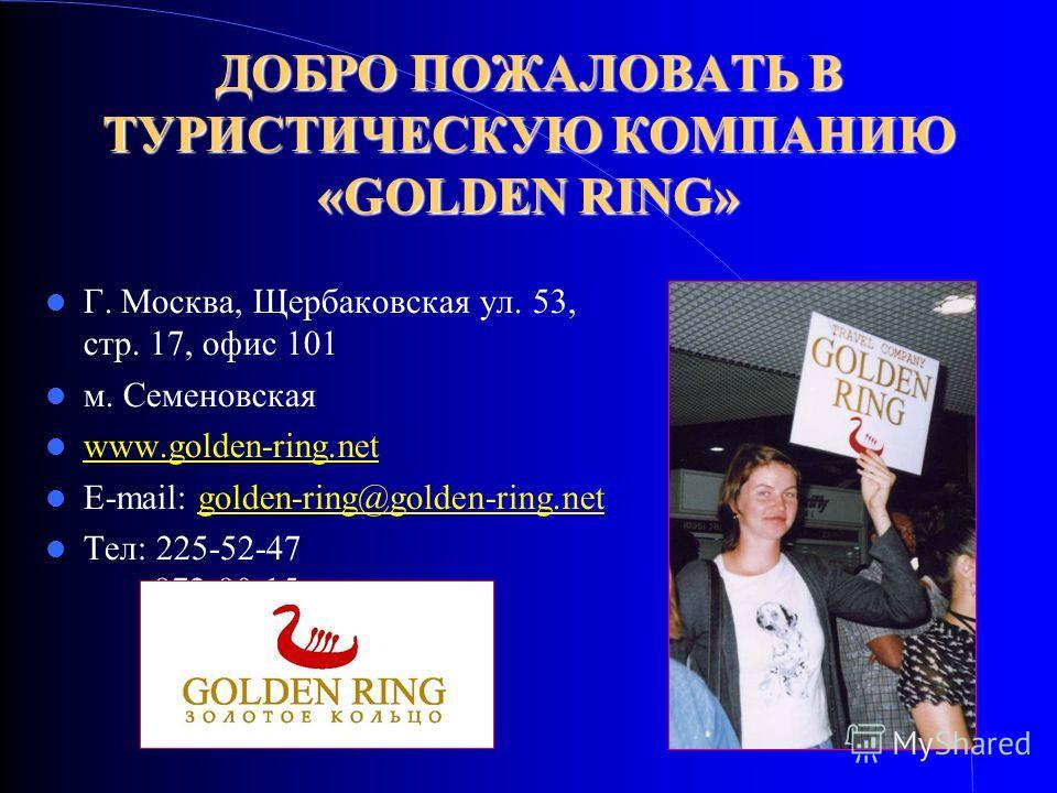 ДОБРО ПОЖАЛОВАТЬ В ТУРИСТИЧЕСКУЮ КОМПАНИЮ «GOLDEN RING» Г. Москва, Щербаковская ул. 53, стр. 17, офис 101 м. Семеновская www.golden-ring.net E-mail: golden-ring@golden-ring.net Тел: 225-52-47 972-90-15