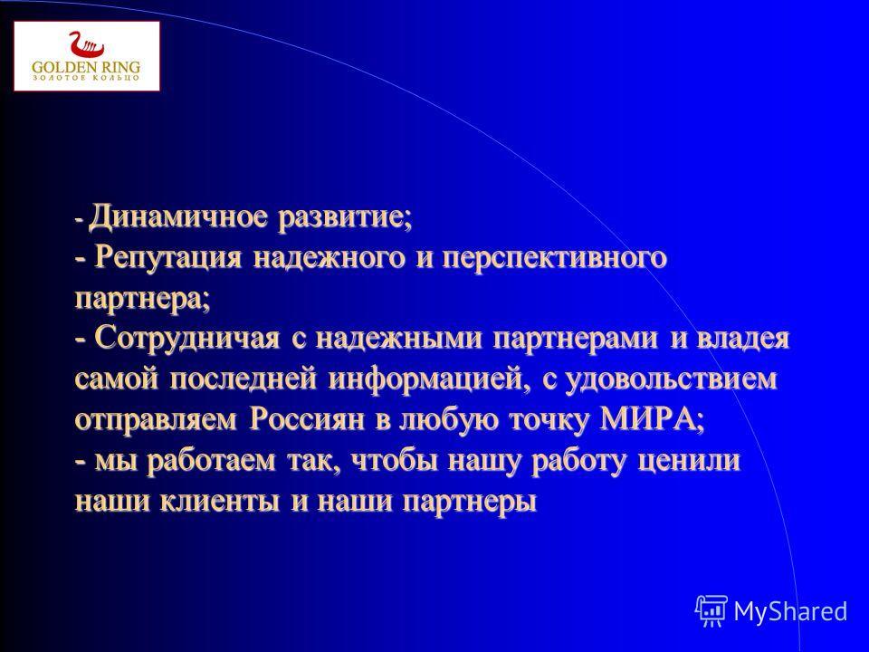 - Динамичное развитие; - Репутация надежного и перспективного партнера; - Сотрудничая с надежными партнерами и владея самой последней информацией, с удовольствием отправляем Россиян в любую точку МИРА; - мы работаем так, чтобы нашу работу ценили наши