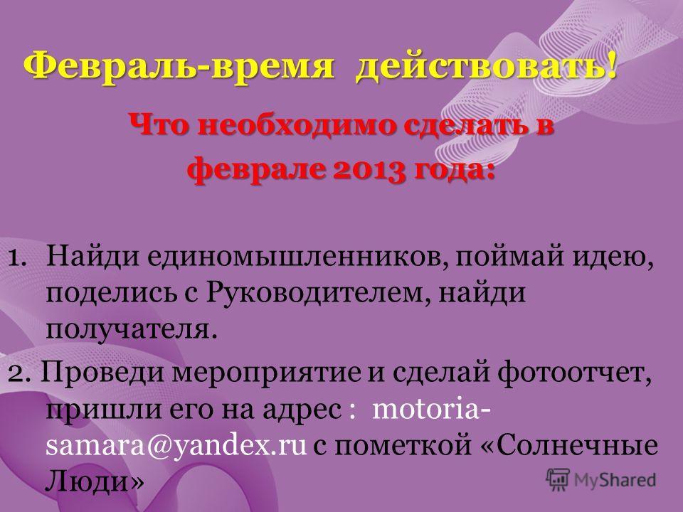Февраль-время действовать! Что необходимо сделать в феврале 2013 года: 1.Найди единомышленников, поймай идею, поделись с Руководителем, найди получателя. 2. Проведи мероприятие и сделай фотоотчет, пришли его на адрес : motoria- samara@yandex.ru с пом