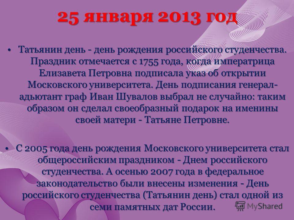 25 января 2013 год Татьянин день - день рождения российского студенчества. Праздник отмечается с 1755 года, когда императрица Елизавета Петровна подписала указ об открытии Московского университета. День подписания генерал- адьютант граф Иван Шувалов