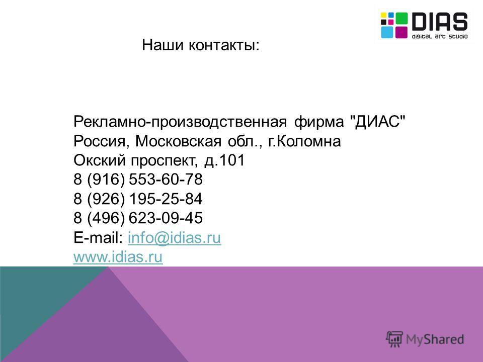 Наши контакты: Рекламно-производственная фирма ДИАС Россия, Московская обл., г.Коломна Окский проспект, д.101 8 (916) 553-60-78 8 (926) 195-25-84 8 (496) 623-09-45 E-mail: info@idias.ruinfo@idias.ru www.idias.ru