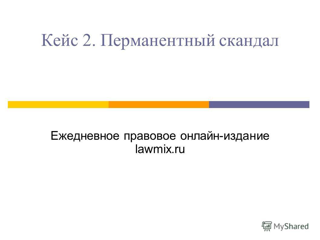 Кейс 2. Перманентный скандал Ежедневное правовое онлайн-издание lawmix.ru