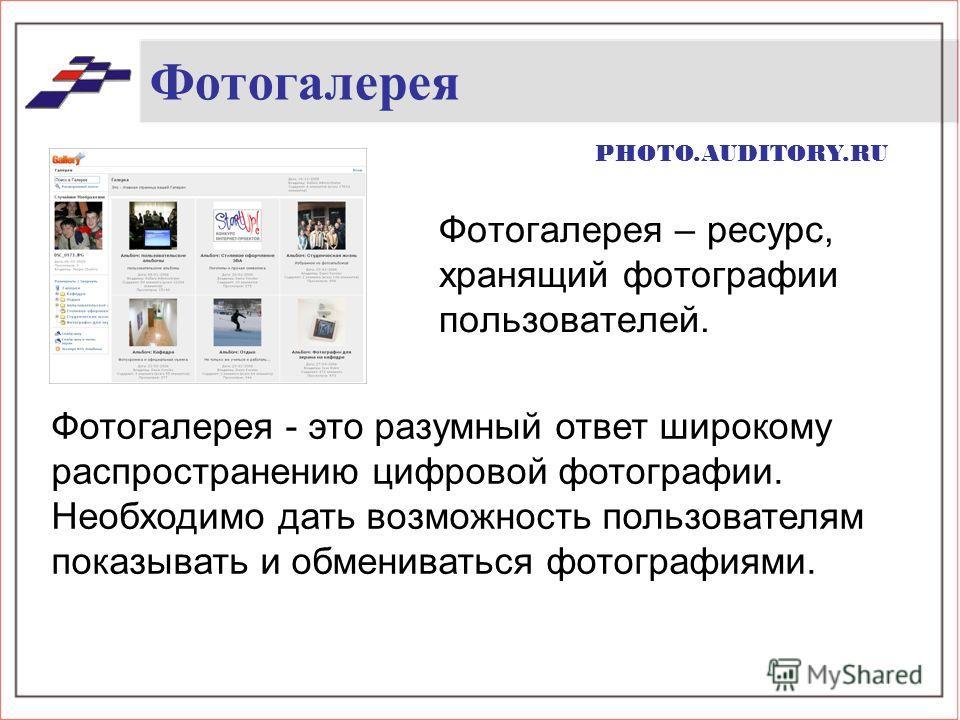 Фотогалерея Фотогалерея – ресурс, хранящий фотографии пользователей. Фотогалерея - это разумный ответ широкому распространению цифровой фотографии. Необходимо дать возможность пользователям показывать и обмениваться фотографиями. PHOTO.AUDITORY.RU