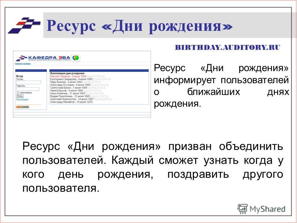 Ресурс « Дни рождения » Ресурс «Дни рождения» призван объединить пользователей. Каждый сможет узнать когда у кого день рождения, поздравить другого пользователя. Ресурс «Дни рождения» информирует пользователей о ближайших днях рождения. BIRTHDAY.AUDI