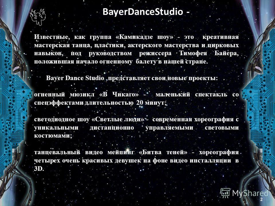 BayerDanceStudio - Театральная студия « Bayer Dance». Известные, как группа «Камикадзе шоу» - это креативная мастерская танца, пластики, актерского мастерства и цирковых навыков, под руководством режиссера Тимофея Байера, положившая начало огненному