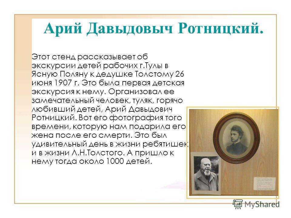 Этот стенд рассказывает об экскурсии детей рабочих г.Тулы в Ясную Поляну к дедушке Толстому 26 июня 1907 г. Это была первая детская экскурсия к нему. Организовал ее замечательный человек, туляк, горячо любивший детей, Арий Давыдович Ротницкий. Вот ег