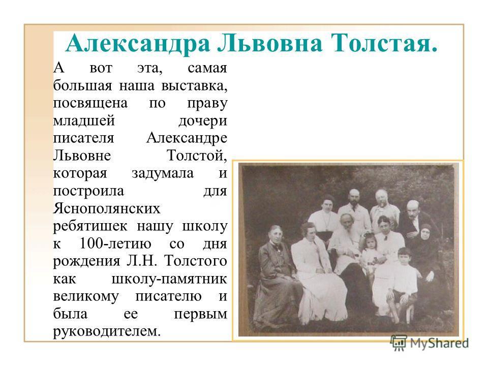 А вот эта, самая большая наша выставка, посвящена по праву младшей дочери писателя Александре Львовне Толстой, которая задумала и построила для Яснополянских ребятишек нашу школу к 100-летию со дня рождения Л.Н. Толстого как школу-памятник великому п