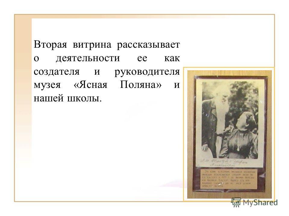 Вторая витрина рассказывает о деятельности ее как создателя и руководителя музея «Ясная Поляна» и нашей школы.