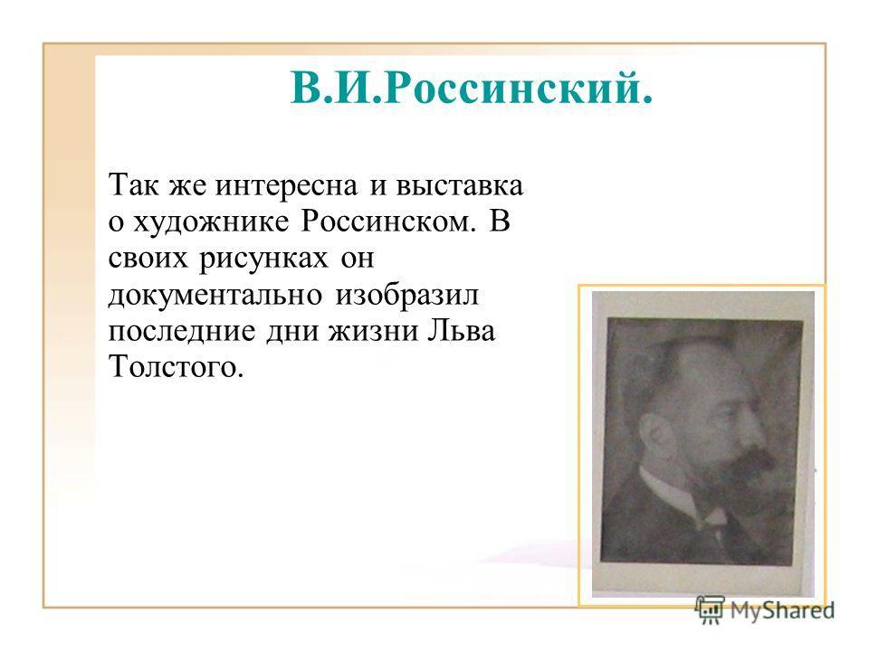 В.И.Россинский. Так же интересна и выставка о художнике Россинском. В своих рисунках он документально изобразил последние дни жизни Льва Толстого.