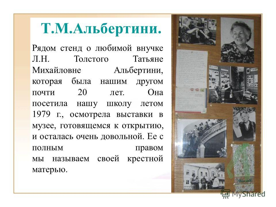 Т.М.Альбертини. Рядом стенд о любимой внучке Л.Н. Толстого Татьяне Михайловне Альбертини, которая была нашим другом почти 20 лет. Она посетила нашу школу летом 1979 г., осмотрела выставки в музее, готовящемся к открытию, и осталась очень довольной. Е