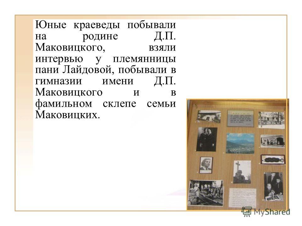 Юные краеведы побывали на родине Д.П. Маковицкого, взяли интервью у племянницы пани Лайдовой, побывали в гимназии имени Д.П. Маковицкого и в фамильном склепе семьи Маковицких.