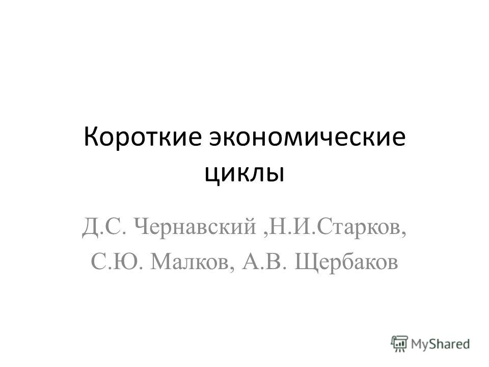 Короткие экономические циклы Д.С. Чернавский,Н.И.Старков, С.Ю. Малков, А.В. Щербаков