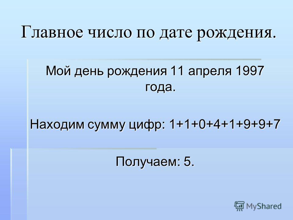 Главное число по дате рождения. Мой день рождения 11 апреля 1997 года. Находим сумму цифр: 1+1+0+4+1+9+9+7 Получаем: 5.