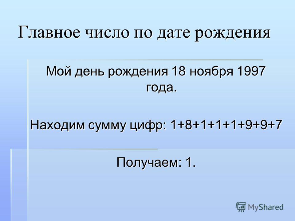 Главное число по дате рождения Мой день рождения 18 ноября 1997 года. Находим сумму цифр: 1+8+1+1+1+9+9+7 Получаем: 1.