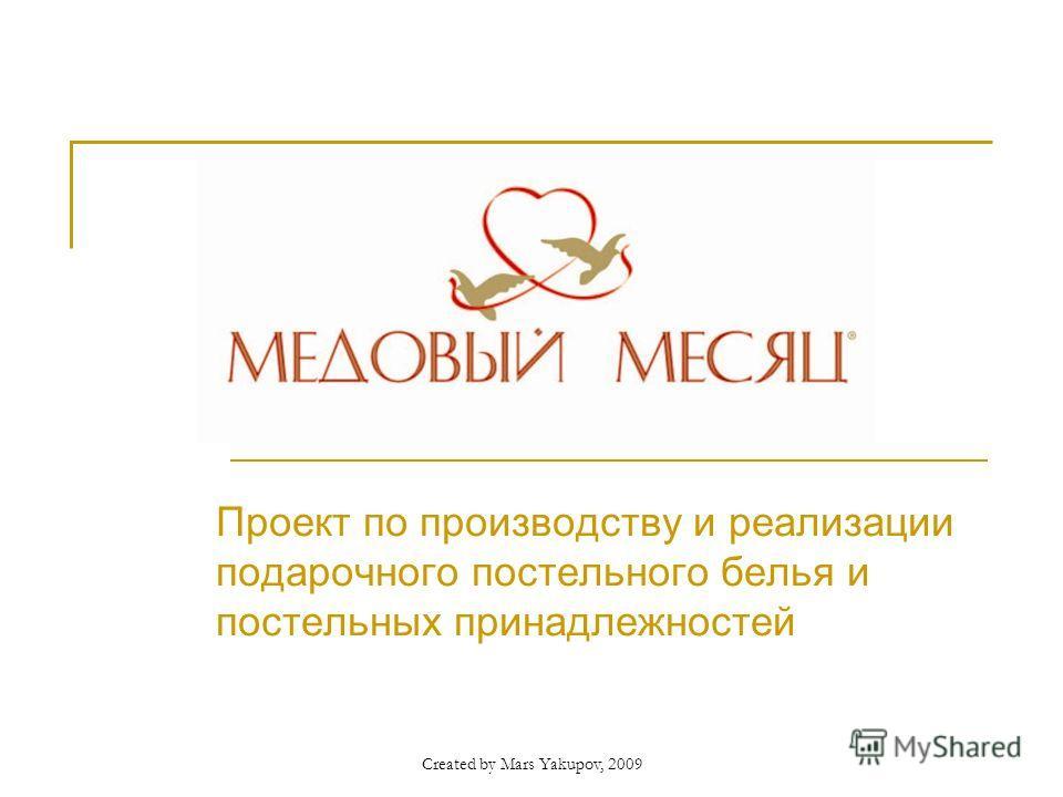 Created by Mars Yakupov, 2009 Проект по производству и реализации подарочного постельного белья и постельных принадлежностей