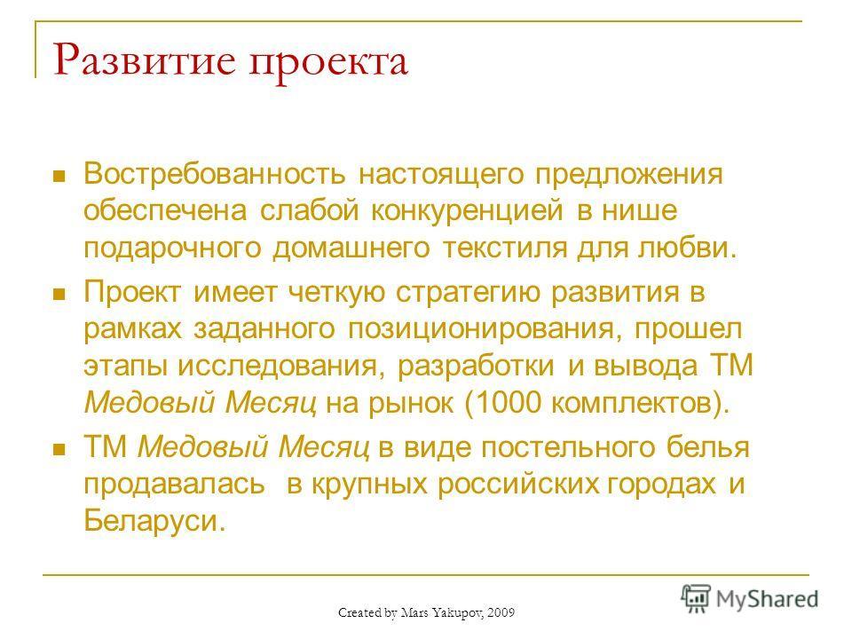 Created by Mars Yakupov, 2009 Развитие проекта Востребованность настоящего предложения обеспечена слабой конкуренцией в нише подарочного домашнего текстиля для любви. Проект имеет четкую стратегию развития в рамках заданного позиционирования, прошел