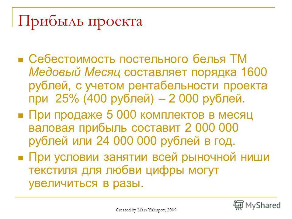 Created by Mars Yakupov, 2009 Прибыль проекта Себестоимость постельного белья ТМ Медовый Месяц составляет порядка 1600 рублей, с учетом рентабельности проекта при 25% (400 рублей) – 2 000 рублей. При продаже 5 000 комплектов в месяц валовая прибыль с