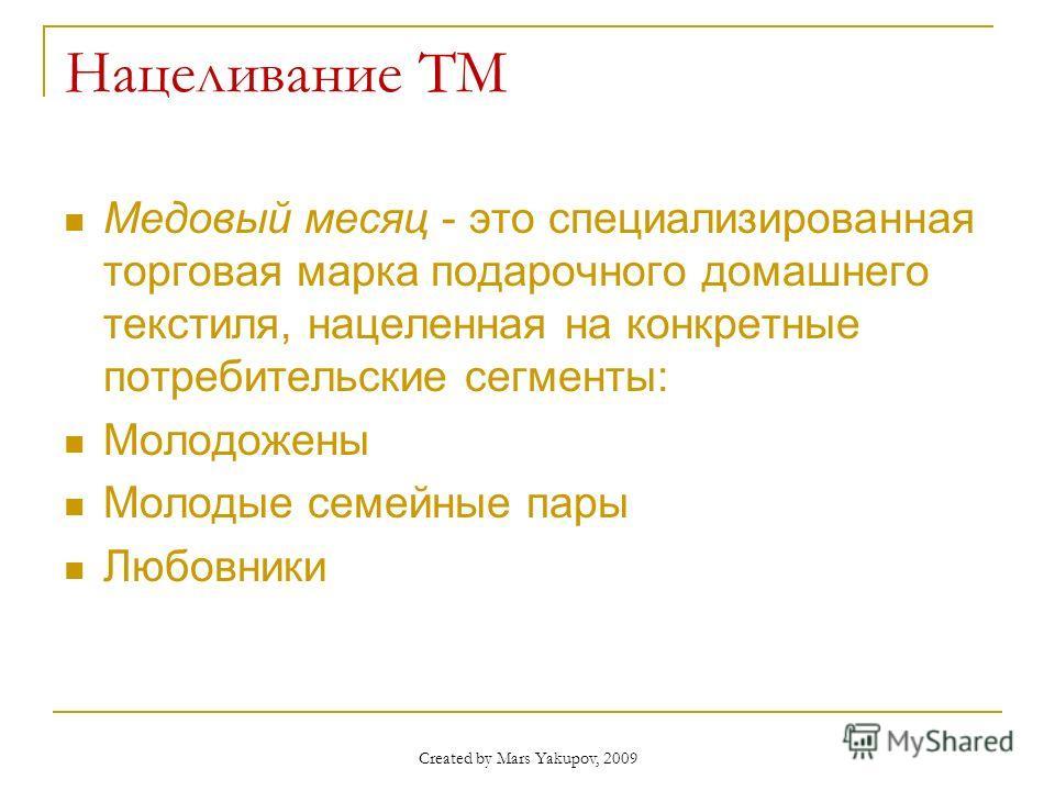 Created by Mars Yakupov, 2009 Нацеливание ТМ Медовый месяц - это специализированная торговая марка подарочного домашнего текстиля, нацеленная на конкретные потребительские сегменты: Молодожены Молодые семейные пары Любовники