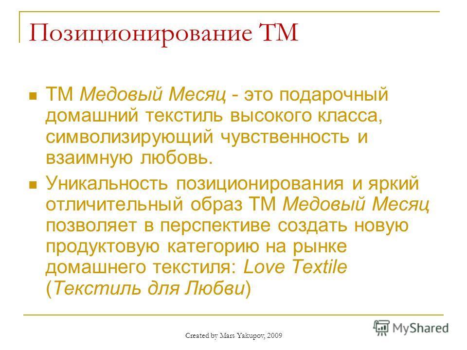 Created by Mars Yakupov, 2009 Позиционирование ТМ ТМ Медовый Месяц - это подарочный домашний текстиль высокого класса, символизирующий чувственность и взаимную любовь. Уникальность позиционирования и яркий отличительный образ ТМ Медовый Месяц позволя