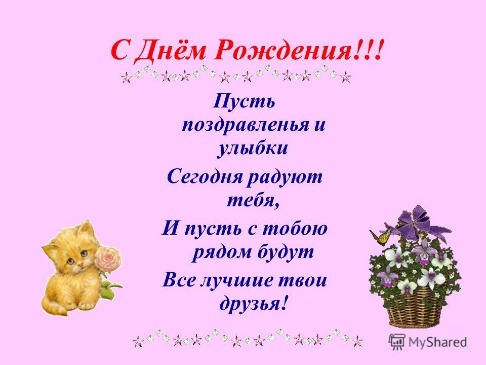 С Днём Рождения!!! Пусть поздравленья и улыбки Сегодня радуют тебя, И пусть с тобою рядом будут Все лучшие твои друзья!