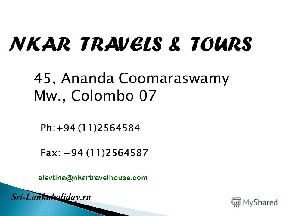 NKAR TRAVELS & TOURS 45, Ananda Coomaraswamy Mw., Colombo 07 Ph:+94 (11)2564584 Fax: +94 (11)2564587 alevtina@nkartravelhouse.com Sri-Lankaholiday.ru