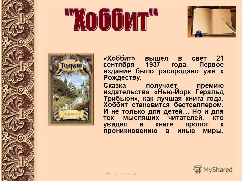 «Хоббит» вышел в свет 21 сентября 1937 года. Первое издание было распродано уже к Рождеству. Сказка получает премию издательства «Нью-Йорк Геральд Трибьюн», как лучшая книга года. Хоббит становится бестселлером. И не только для детей… Но и для тех мы