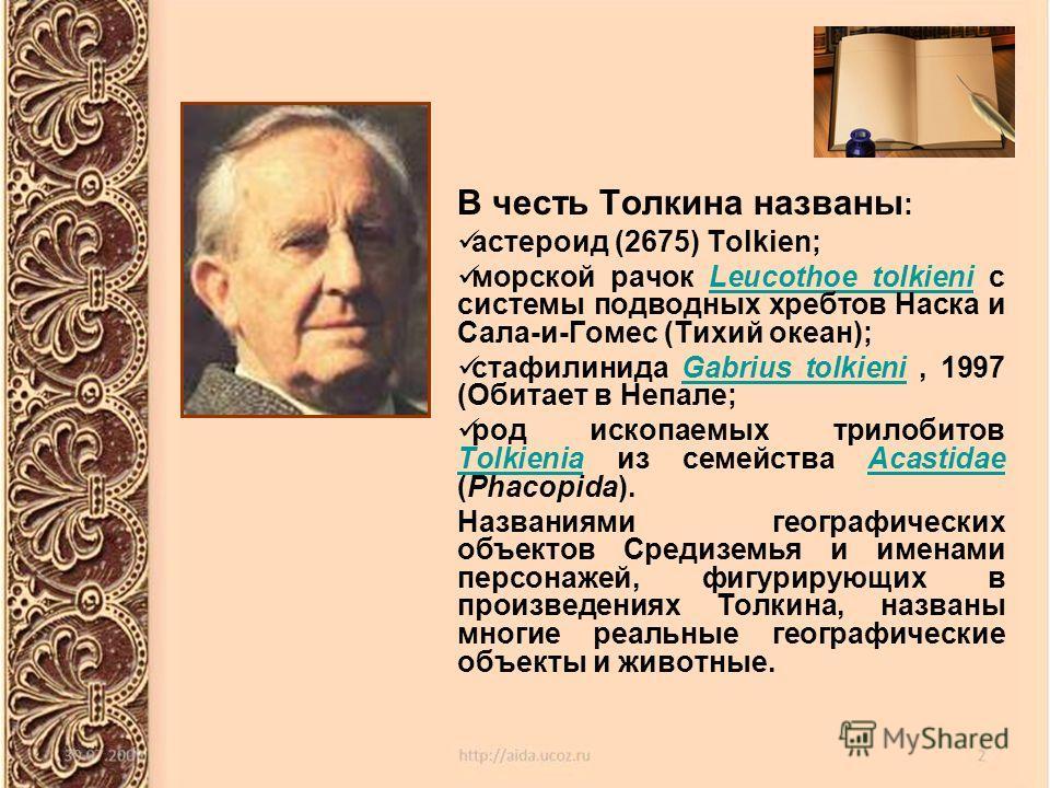 В честь Толкина названы : астероид (2675) Tolkien; морской рачок Leucothoe tolkieni с системы подводных хребтов Наска и Сала-и-Гомес (Тихий океан); стафилинида Gabrius tolkieni, 1997 (Обитает в Непале; род ископаемых трилобитов Tolkienia из семейства