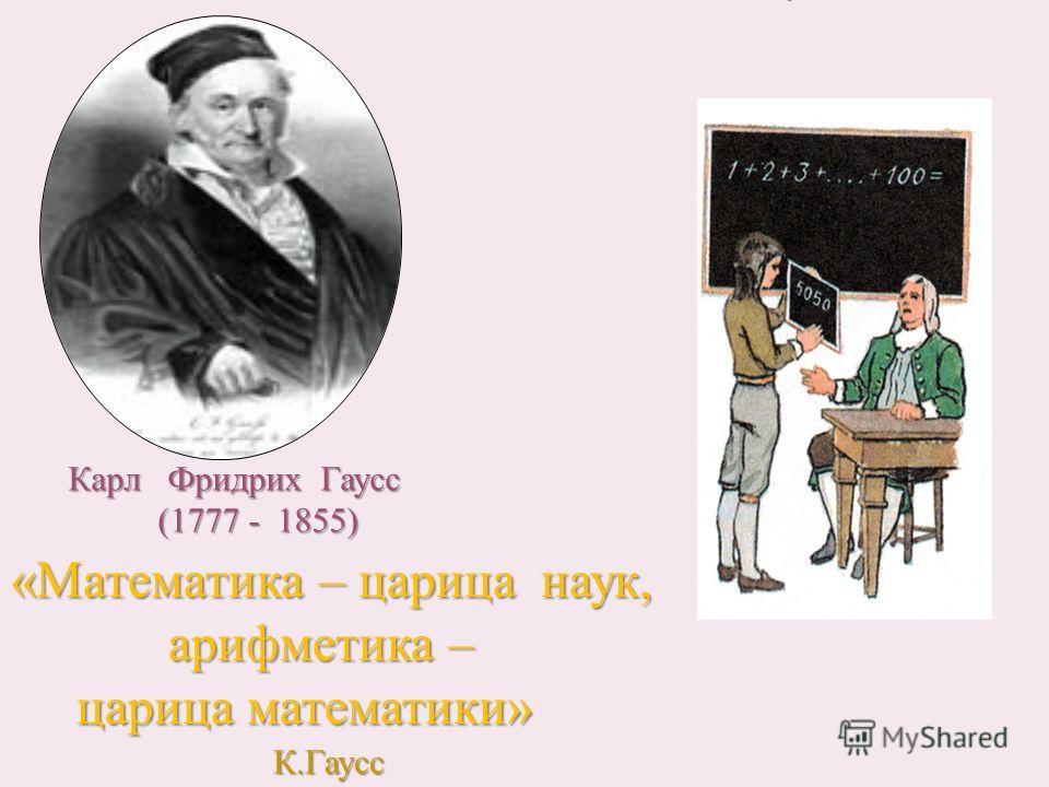 Карл Фридрих Гаусс Карл Фридрих Гаусс (1777 - 1855) (1777 - 1855) «Математика – царица наук, арифметика – арифметика – царица математики» царица математики» К.Гаусс
