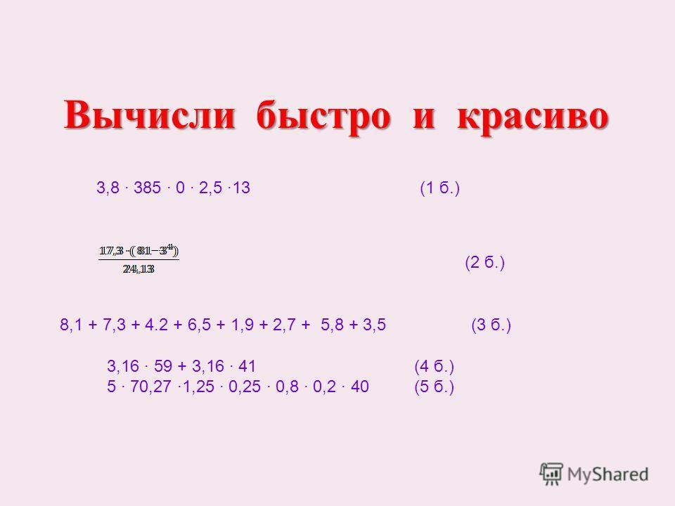 3,8 385 0 2,5 13 (1 б.) (2 б.) 3,16 59 + 3,16 41 (4 б.) 5 70,27 1,25 0,25 0,8 0,2 40 (5 б.) Вычисли быстро и красиво Вычисли быстро и красиво 8,1 + 7,3 + 4.2 + 6,5 + 1,9 + 2,7 + 5,8 + 3,5 (3 б.)