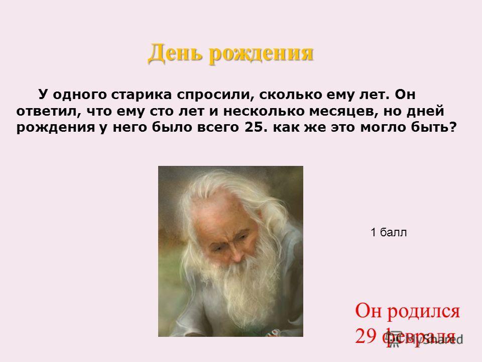 У одного старика спросили, сколько ему лет. Он ответил, что ему сто лет и несколько месяцев, но дней рождения у него было всего 25. как же это могло быть? День рождения 1 балл Он родился 29 февраля