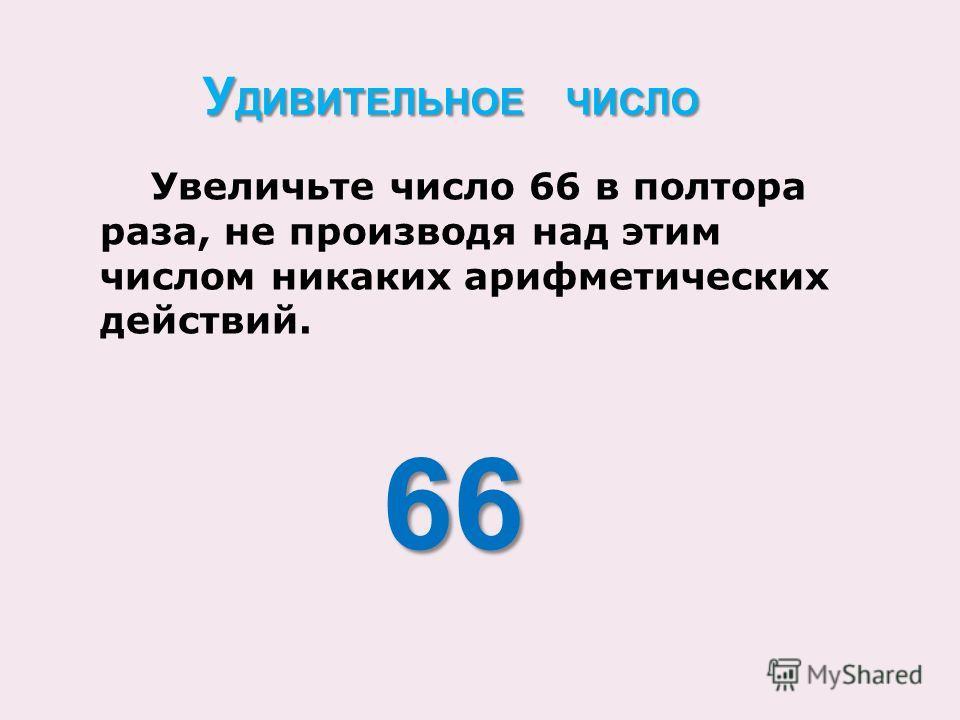 Увеличьте число 66 в полтора раза, не производя над этим числом никаких арифметических действий. 66 66 У ДИВИТЕЛЬНОЕ ЧИСЛО