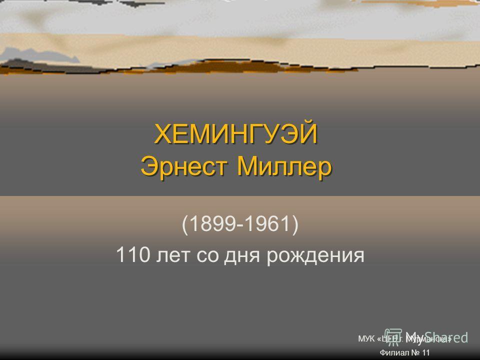 ХЕМИНГУЭЙ Эрнест Миллер (1899-1961) 110 лет со дня рождения МУК «ЦГБ г. Мурманска» Филиал 11