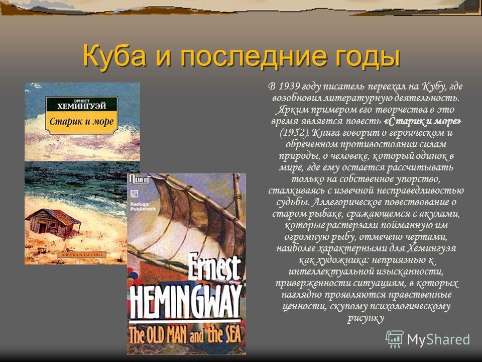 Куба и последние годы В 1939 году писатель переехал на Кубу, где возобновил литературную деятельность. Ярким примером его творчества в это время является повесть «Старик и море» (1952). Книга говорит о героическом и обреченном противостоянии силам пр