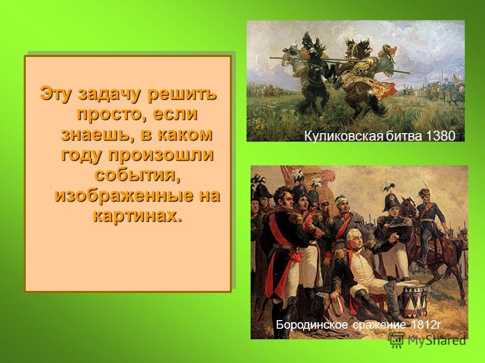 Эту задачу решить просто, если знаешь, в каком году произошли события, изображенные на картинах. Куликовская битва 1380 г. Бородинское сражение 1812г.