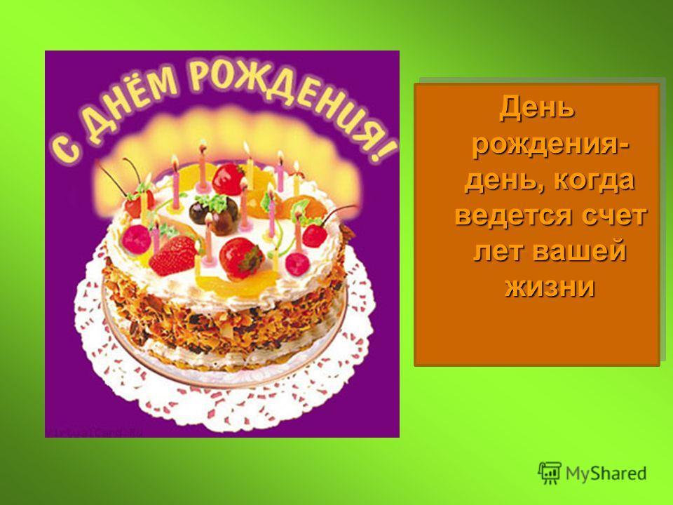 День рождения- день, когда ведется счет лет вашей жизни