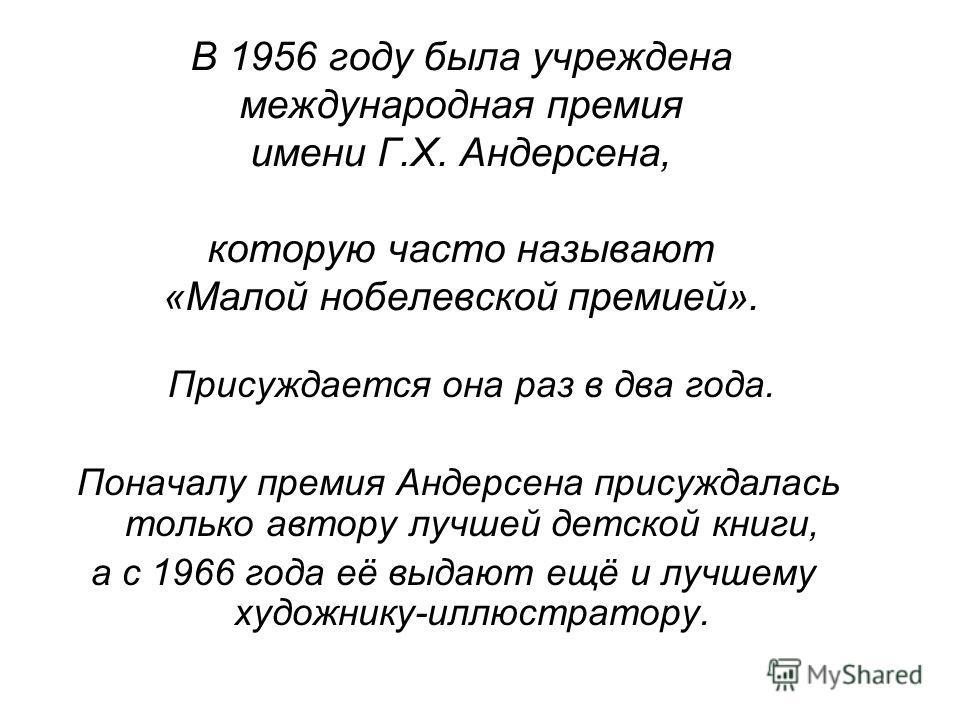 В 1956 году была учреждена международная премия имени Г.Х. Андерсена, которую часто называют «Малой нобелевской премией». Присуждается она раз в два года. Поначалу премия Андерсена присуждалась только автору лучшей детской книги, а с 1966 года её выд