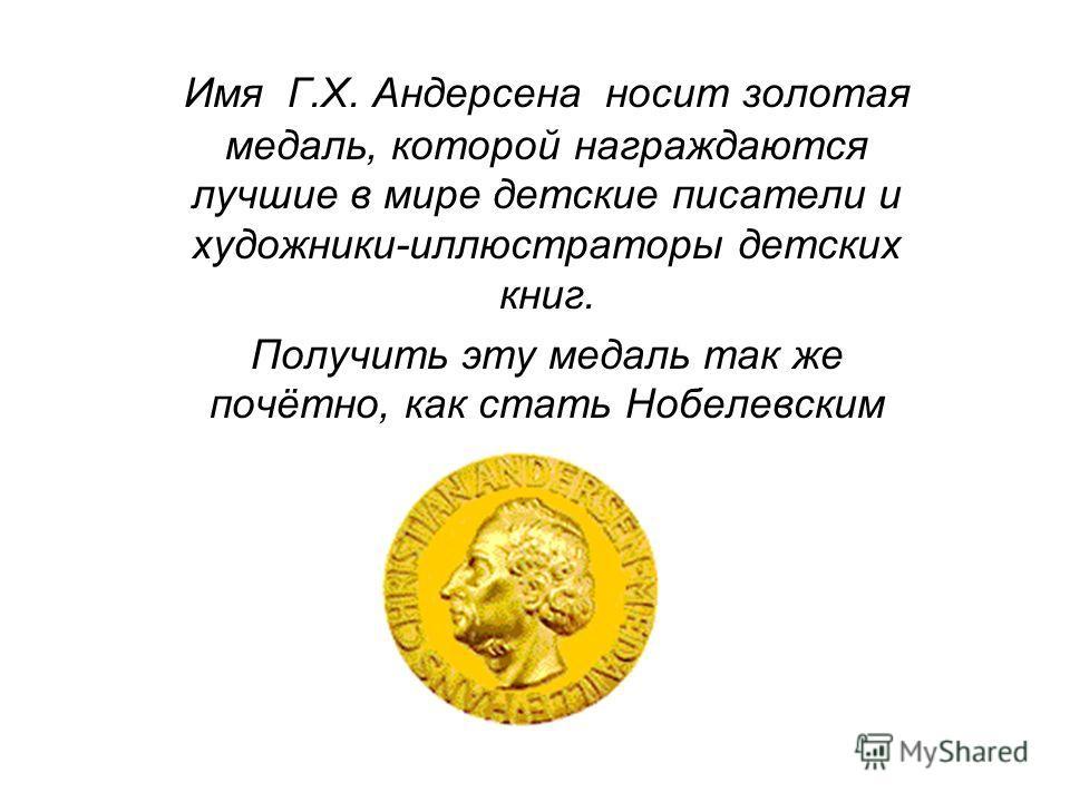 Имя Г.Х. Андерсена носит золотая медаль, которой награждаются лучшие в мире детские писатели и художники-иллюстраторы детских книг. Получить эту медаль так же почётно, как стать Нобелевским лауреатом.