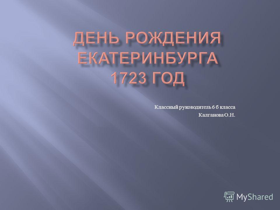 Классный руководитель 6 б класса Калганова О. Н.