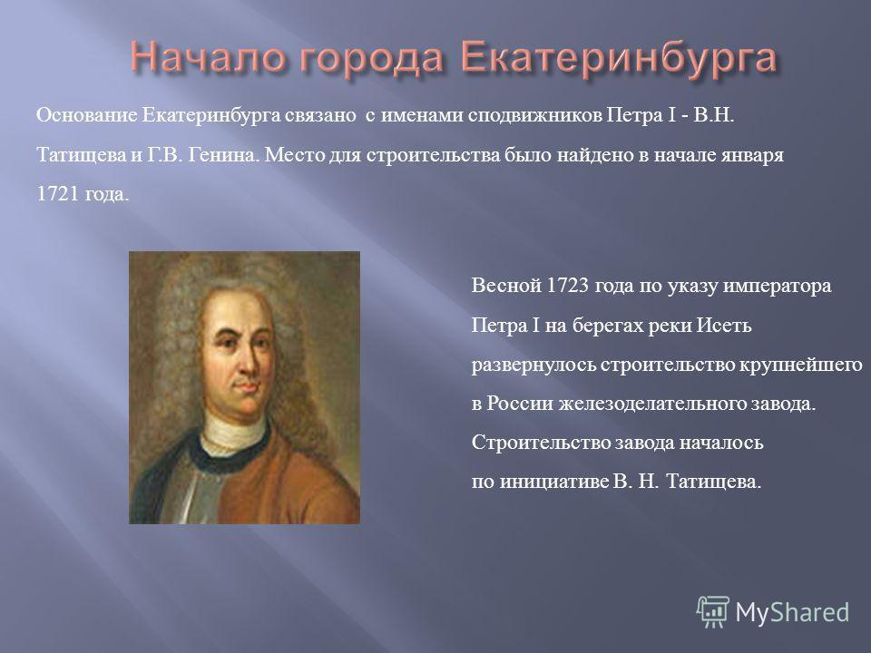Основание Екатеринбурга связано с именами сподвижников Петра I - В.Н. Татищева и Г.В. Генина. Место для строительства было найдено в начале января 1721 года. Весной 1723 года по указу императора Петра I на берегах реки Исеть развернулось строительств