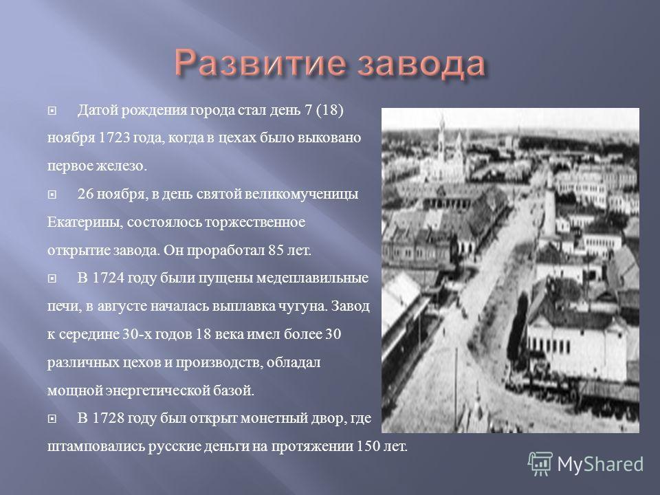 Датой рождения города стал день 7 (18) ноября 1723 года, когда в цехах было выковано первое железо. 26 ноября, в день святой великомученицы Екатерины, состоялось торжественное открытие завода. Он проработал 85 лет. В 1724 году были пущены медеплавиль